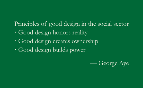 Principles of good design in the social sector: Good design honors reality; Good design creates ownership; Good design builds power. George Aye